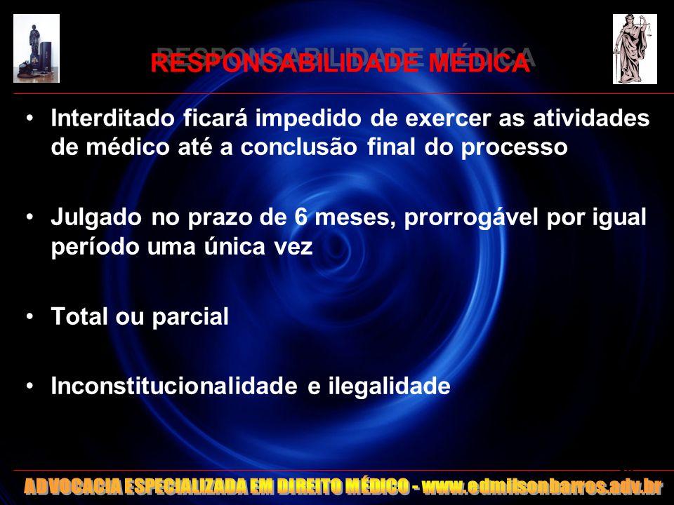 RESPONSABILIDADE MÉDICA Interditado ficará impedido de exercer as atividades de médico até a conclusão final do processo Julgado no prazo de 6 meses,