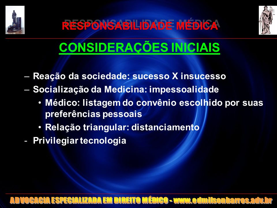 RESPONSABILIDADE MÉDICA CONSIDERAÇÕES INICIAIS –Reação da sociedade: sucesso X insucesso –Socialização da Medicina: impessoalidade Médico: listagem do