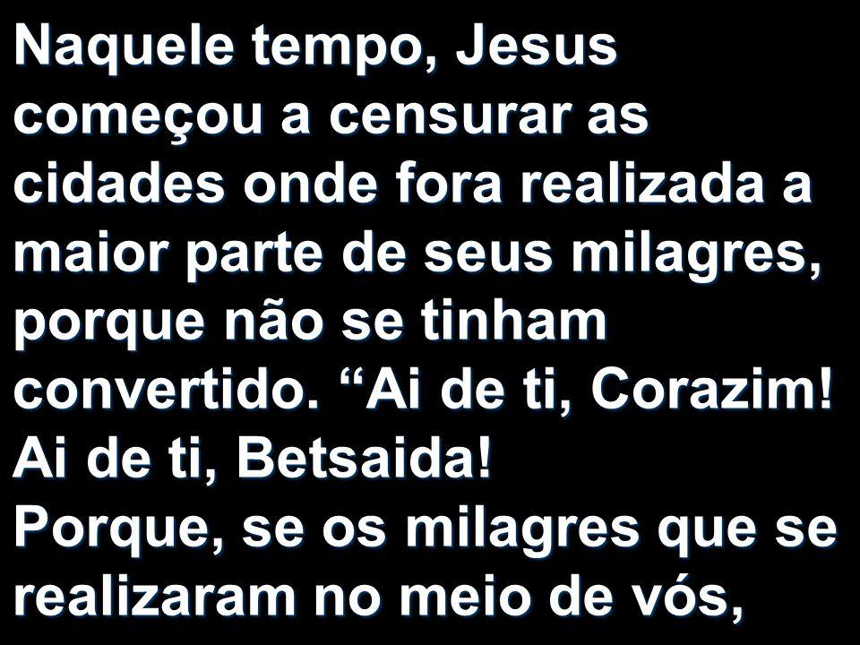 Naquele tempo, Jesus começou a censurar as cidades onde fora realizada a maior parte de seus milagres, porque não se tinham convertido. Ai de ti, Cora