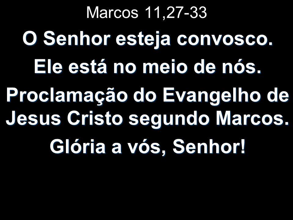 Marcos 11,27-33 O Senhor esteja convosco. Ele está no meio de nós. Proclamação do Evangelho de Jesus Cristo segundo Marcos. Glória a vós, Senhor!