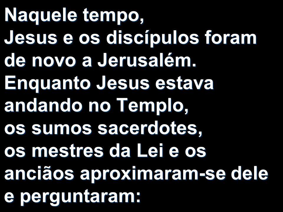 Naquele tempo, Jesus e os discípulos foram de novo a Jerusalém. Enquanto Jesus estava andando no Templo, os sumos sacerdotes, os mestres da Lei e os a