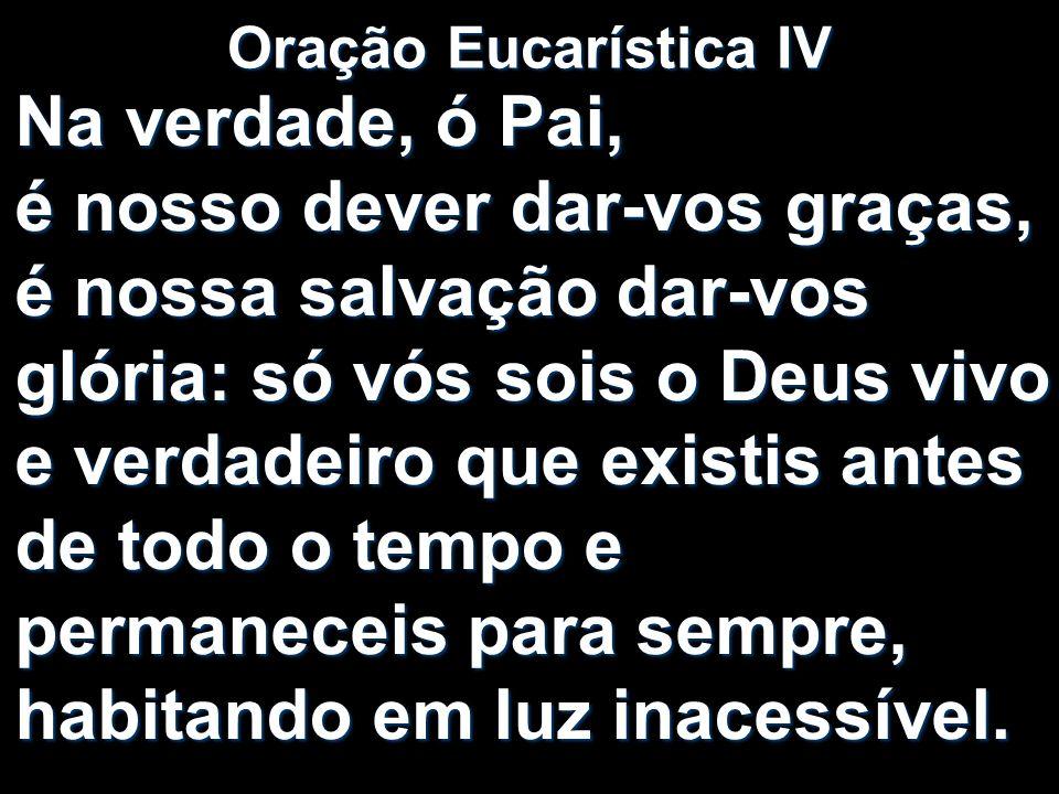 Oração Eucarística IV Na verdade, ó Pai, é nosso dever dar-vos graças, é nossa salvação dar-vos glória: só vós sois o Deus vivo e verdadeiro que exist