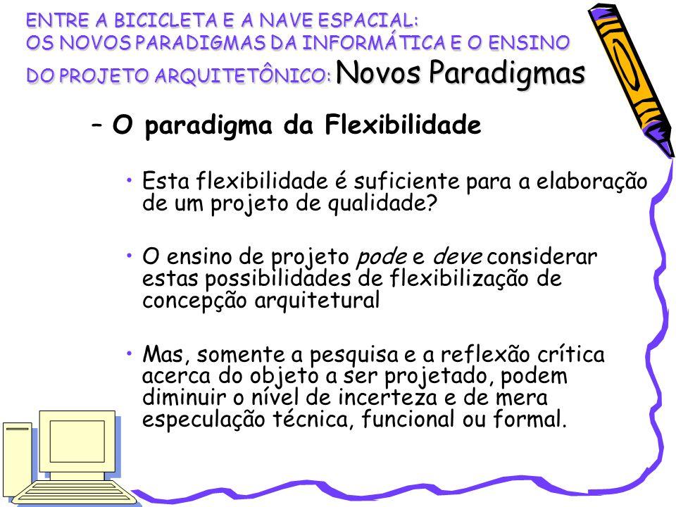 –O paradigma da Flexibilidade Esta flexibilidade é suficiente para a elaboração de um projeto de qualidade? O ensino de projeto pode e deve considerar