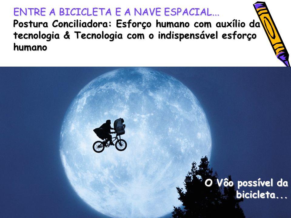 ENTRE A BICICLETA E A NAVE ESPACIAL... Postura Conciliadora: Esforço humano com auxílio da tecnologia & Tecnologia com o indispensável esforço humano