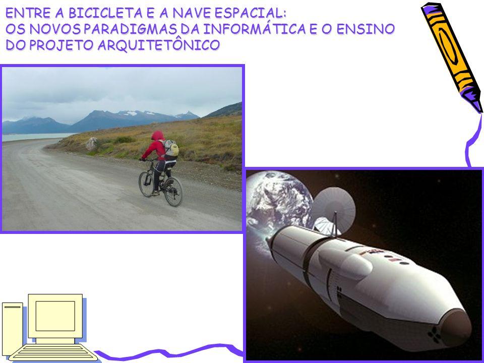 ENTRE A BICICLETA E A NAVE ESPACIAL: OS NOVOS PARADIGMAS DA INFORMÁTICA E O ENSINO DO PROJETO ARQUITETÔNICO