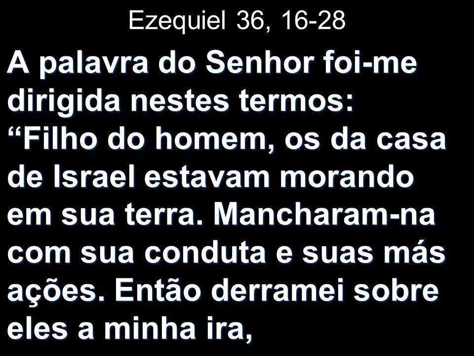 Ezequiel 36, 16-28 A palavra do Senhor foi-me dirigida nestes termos: Filho do homem, os da casa de Israel estavam morando em sua terra.