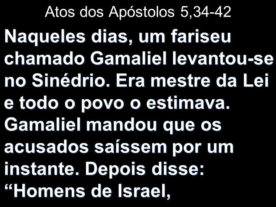 Atos dos Apóstolos 5,34-42 Naqueles dias, um fariseu chamado Gamaliel levantou-se no Sinédrio. Era mestre da Lei e todo o povo o estimava. Gamaliel ma