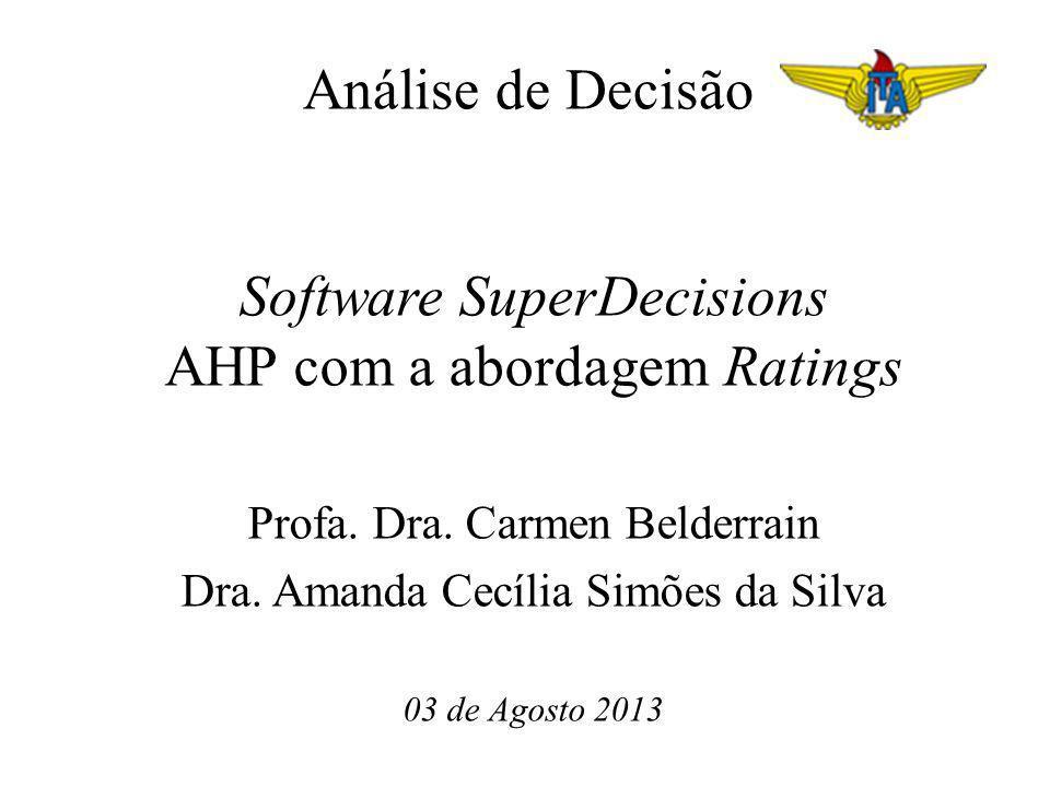 Análise de Decisão Software SuperDecisions AHP com a abordagem Ratings Profa. Dra. Carmen Belderrain Dra. Amanda Cecília Simões da Silva 03 de Agosto