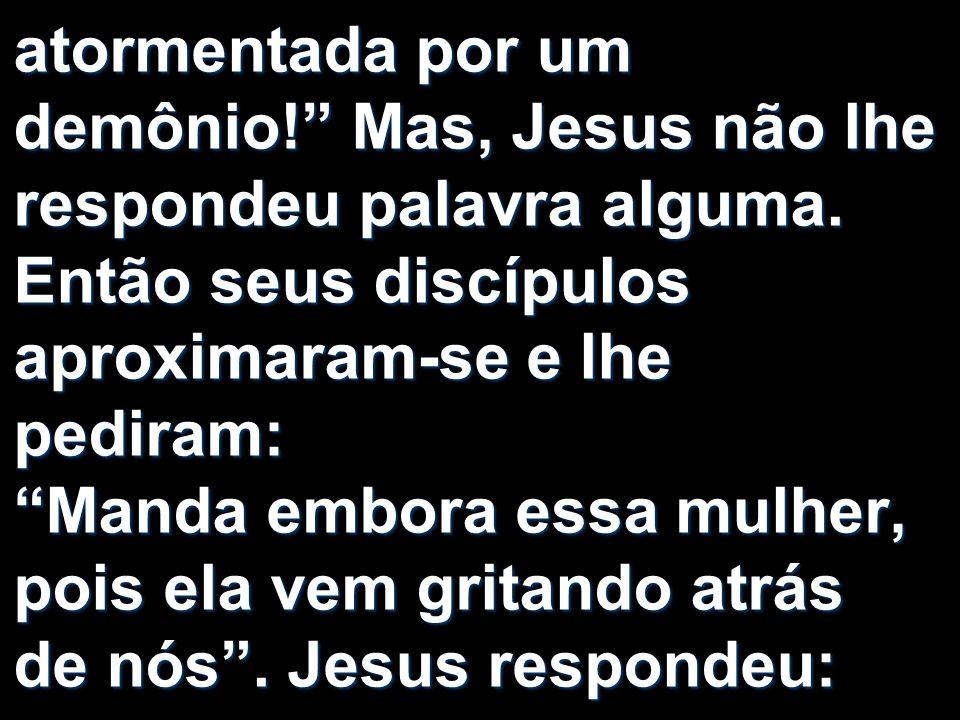 atormentada por um demônio! Mas, Jesus não lhe respondeu palavra alguma. Então seus discípulos aproximaram-se e lhe pediram: Manda embora essa mulher,