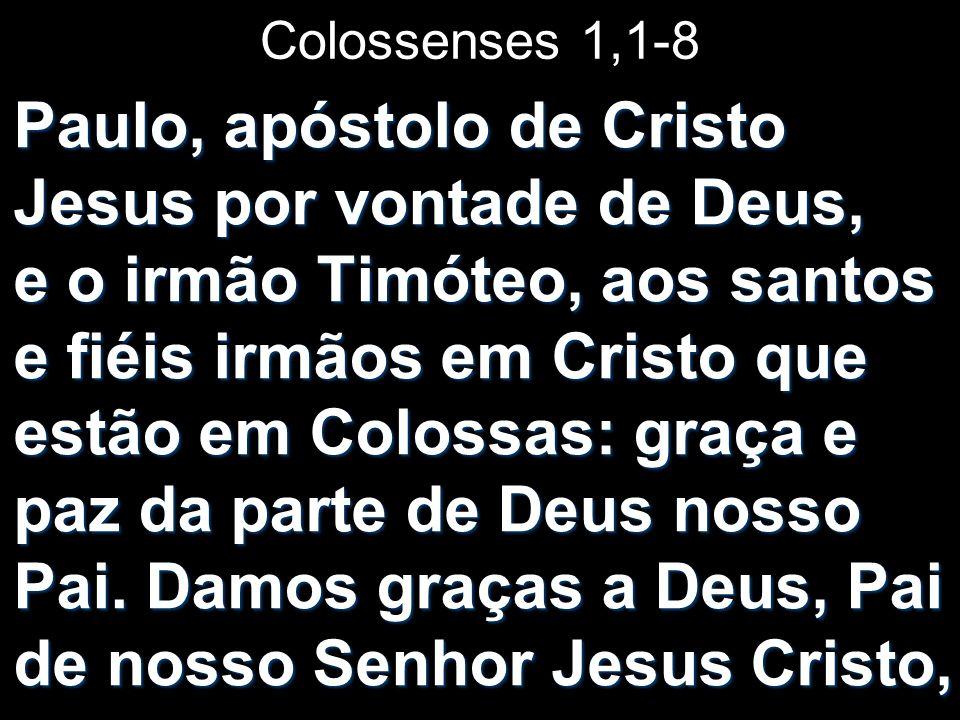 Colossenses 1,1-8 Paulo, apóstolo de Cristo Jesus por vontade de Deus, e o irmão Timóteo, aos santos e fiéis irmãos em Cristo que estão em Colossas: g