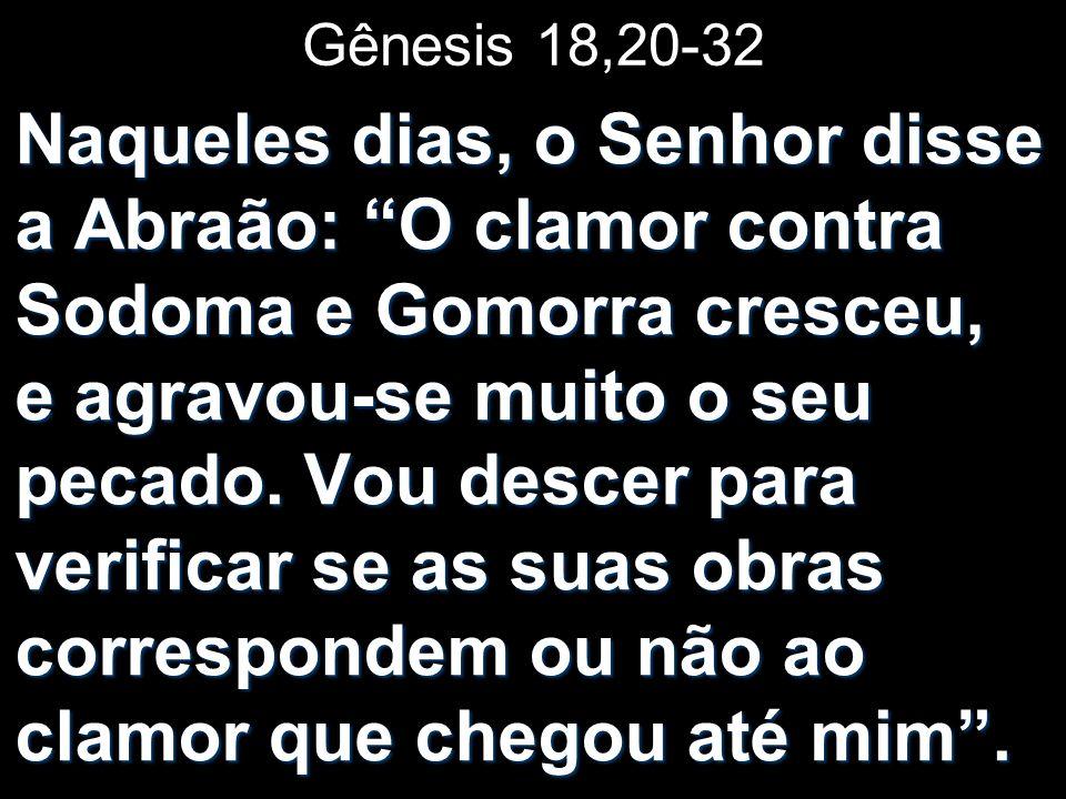 Gênesis 18,20-32 Naqueles dias, o Senhor disse a Abraão: O clamor contra Sodoma e Gomorra cresceu, e agravou-se muito o seu pecado. Vou descer para ve