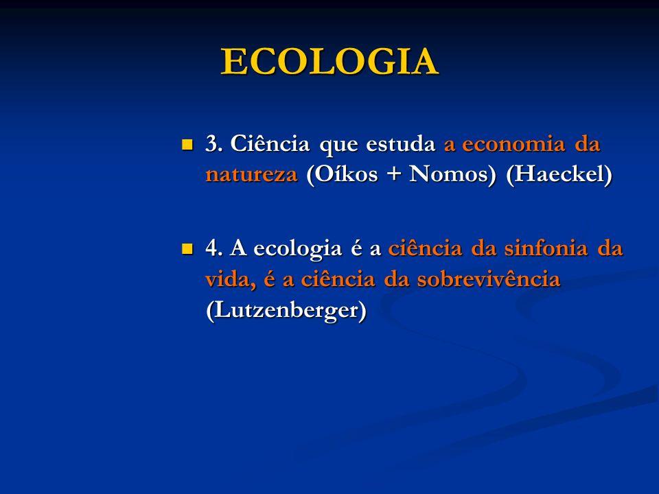 ECOLOGIA 3. Ciência que estuda a economia da natureza (Oíkos + Nomos) (Haeckel) 3. Ciência que estuda a economia da natureza (Oíkos + Nomos) (Haeckel)