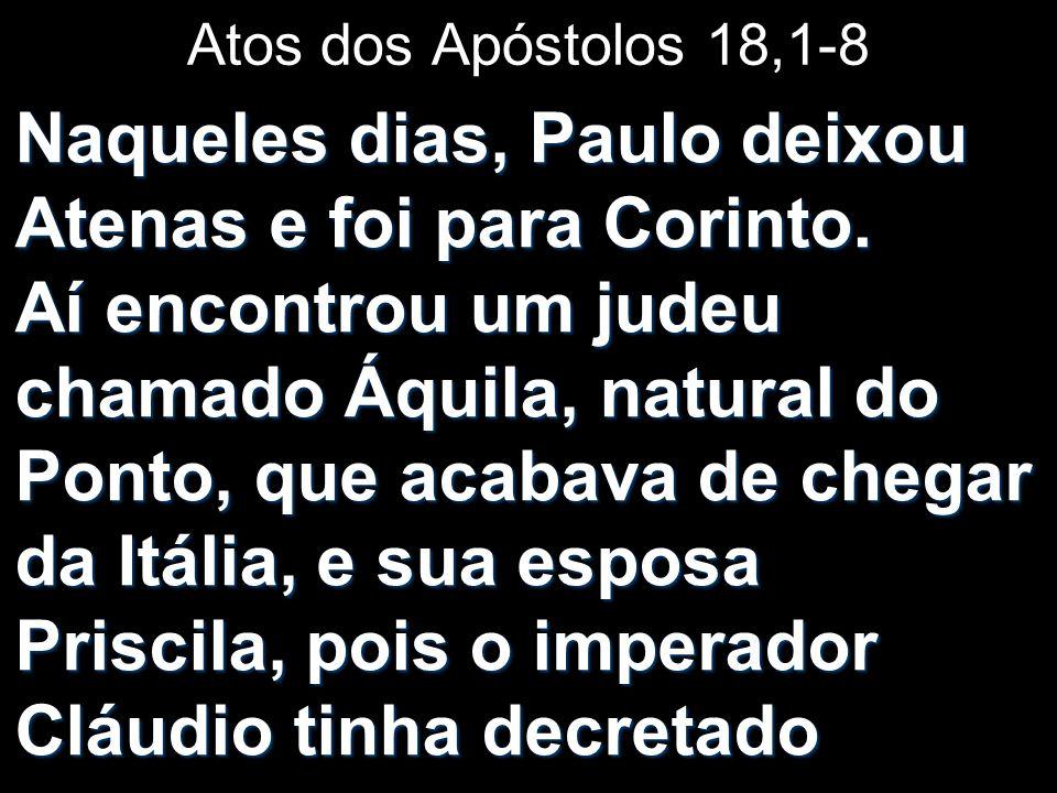 Atos dos Apóstolos 18,1-8 Naqueles dias, Paulo deixou Atenas e foi para Corinto. Aí encontrou um judeu chamado Áquila, natural do Ponto, que acabava d