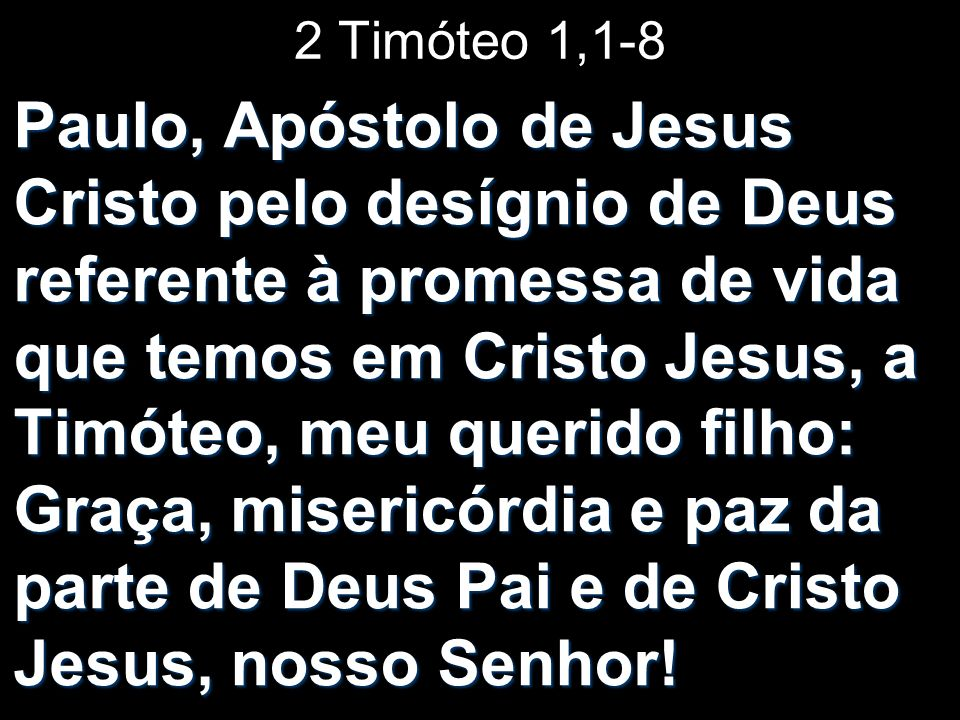 2 Timóteo 1,1-8 Paulo, Apóstolo de Jesus Cristo pelo desígnio de Deus referente à promessa de vida que temos em Cristo Jesus, a Timóteo, meu querido f