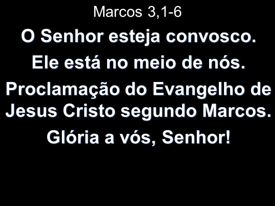 Marcos 3,1-6 O Senhor esteja convosco. Ele está no meio de nós. Proclamação do Evangelho de Jesus Cristo segundo Marcos. Glória a vós, Senhor!