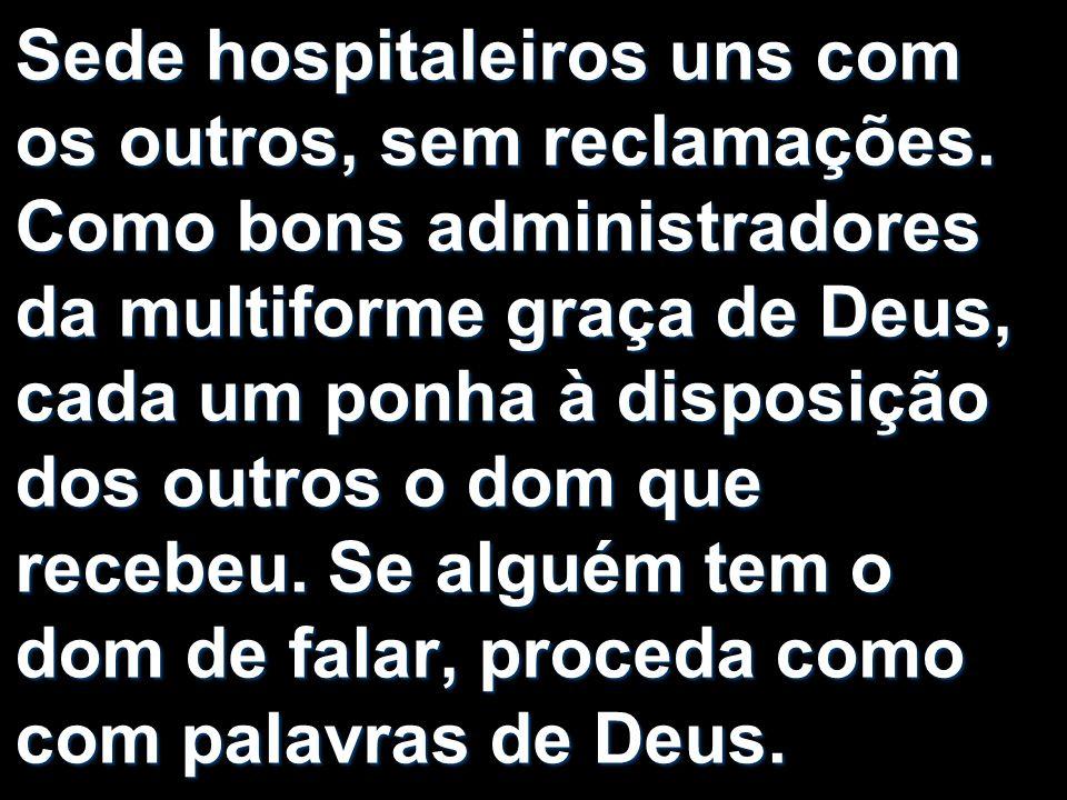 Sede hospitaleiros uns com os outros, sem reclamações. Como bons administradores da multiforme graça de Deus, cada um ponha à disposição dos outros o