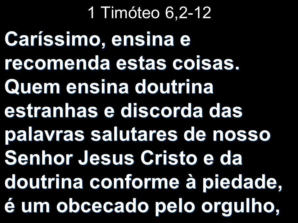 1 Timóteo 6,2-12 Caríssimo, ensina e recomenda estas coisas. Quem ensina doutrina estranhas e discorda das palavras salutares de nosso Senhor Jesus Cr