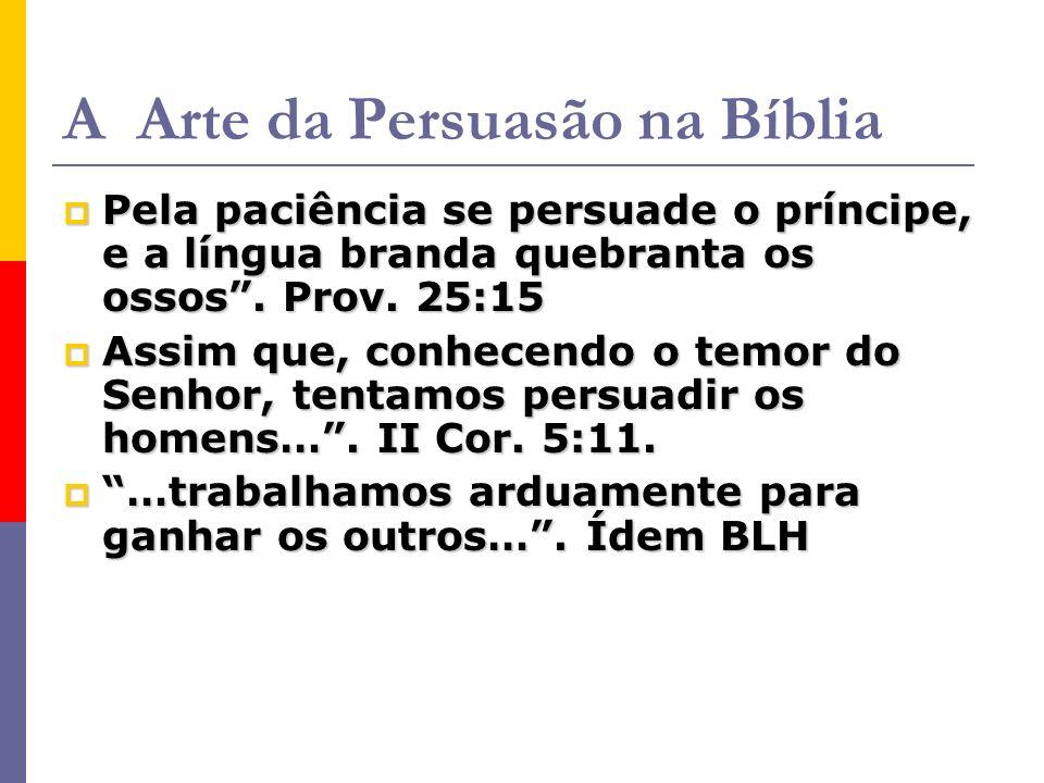 A Arte da Persuasão na Bíblia Pela paciência se persuade o príncipe, e a língua branda quebranta os ossos.