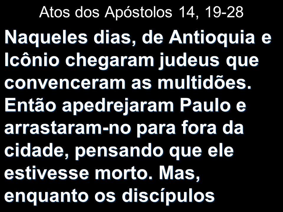 Atos dos Apóstolos 14, 19-28 Naqueles dias, de Antioquia e Icônio chegaram judeus que convenceram as multidões. Então apedrejaram Paulo e arrastaram-n
