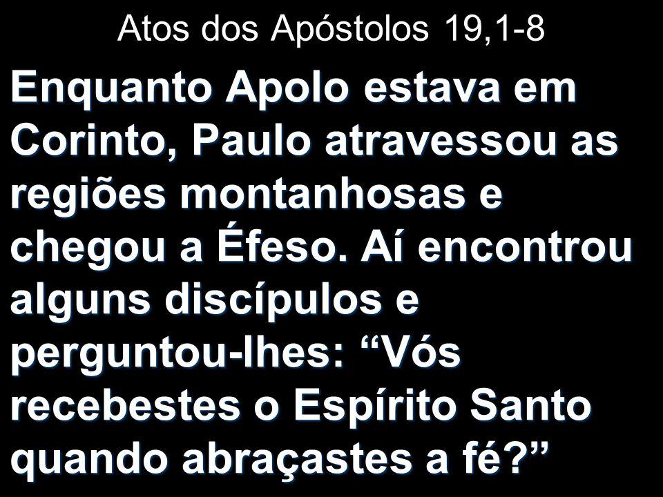 Atos dos Apóstolos 19,1-8 Enquanto Apolo estava em Corinto, Paulo atravessou as regiões montanhosas e chegou a Éfeso. Aí encontrou alguns discípulos e