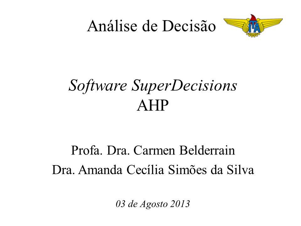 Análise de Decisão Software SuperDecisions AHP Profa. Dra. Carmen Belderrain Dra. Amanda Cecília Simões da Silva 03 de Agosto 2013