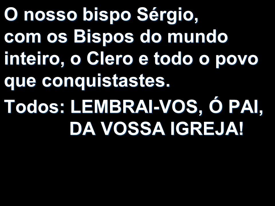O nosso bispo Sérgio, com os Bispos do mundo inteiro, o Clero e todo o povo que conquistastes. Todos: LEMBRAI-VOS, Ó PAI, DA VOSSA IGREJA!