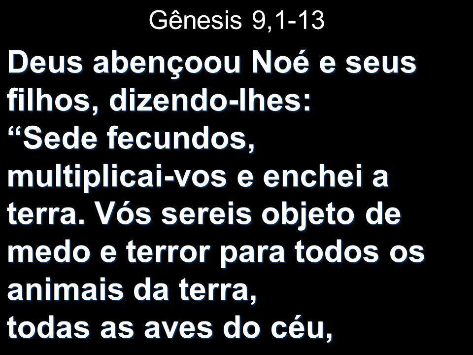 Gênesis 9,1-13 Deus abençoou Noé e seus filhos, dizendo-lhes: Sede fecundos, multiplicai-vos e enchei a terra. Vós sereis objeto de medo e terror para
