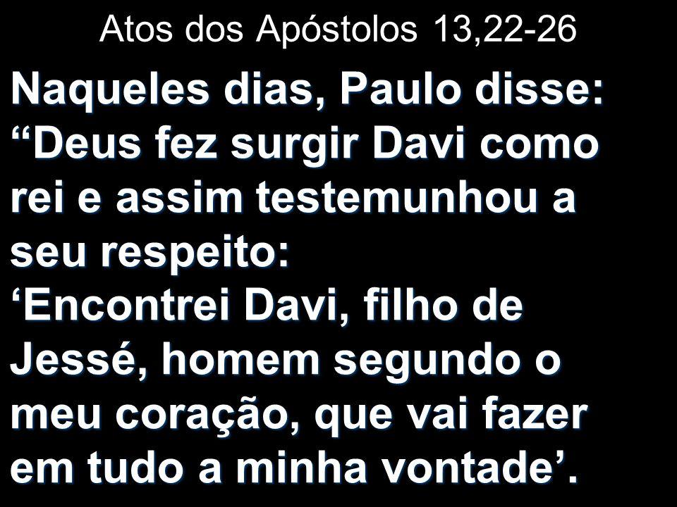 Atos dos Apóstolos 13,22-26 Naqueles dias, Paulo disse: Deus fez surgir Davi como rei e assim testemunhou a seu respeito: Encontrei Davi, filho de Jes