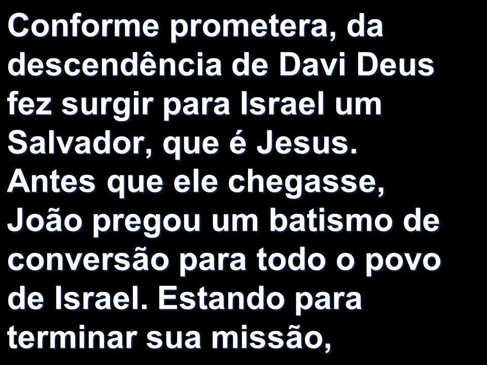 Conforme prometera, da descendência de Davi Deus fez surgir para Israel um Salvador, que é Jesus. Antes que ele chegasse, João pregou um batismo de co