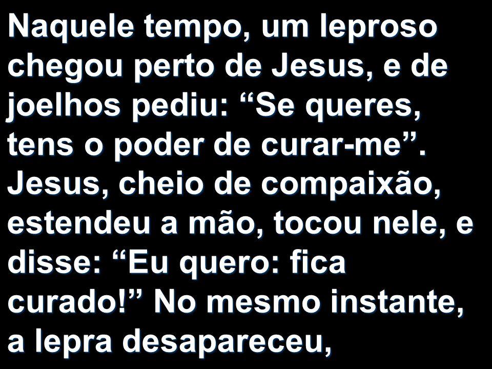 Naquele tempo, um leproso chegou perto de Jesus, e de joelhos pediu: Se queres, tens o poder de curar-me. Jesus, cheio de compaixão, estendeu a mão, t