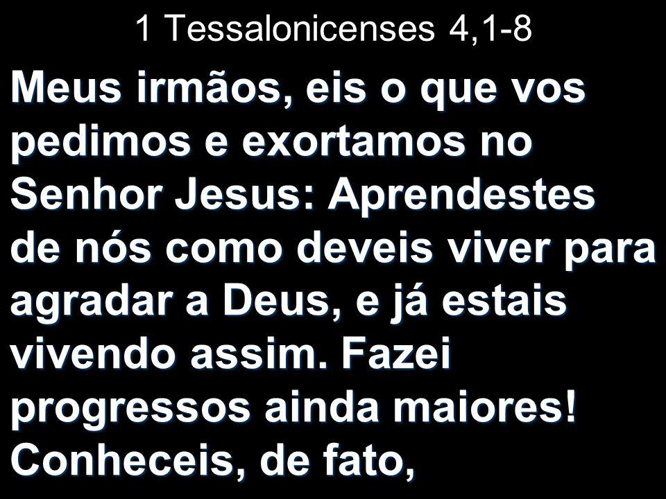 1 Tessalonicenses 4,1-8 Meus irmãos, eis o que vos pedimos e exortamos no Senhor Jesus: Aprendestes de nós como deveis viver para agradar a Deus, e já