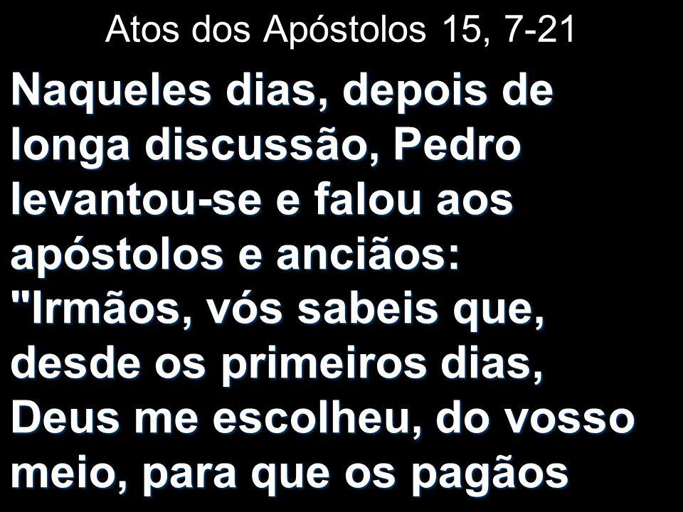 Atos dos Apóstolos 15, 7-21 Naqueles dias, depois de longa discussão, Pedro levantou-se e falou aos apóstolos e anciãos: Irmãos, vós sabeis que, desde os primeiros dias, Deus me escolheu, do vosso meio, para que os pagãos