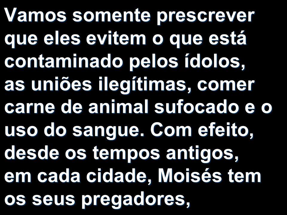 Vamos somente prescrever que eles evitem o que está contaminado pelos ídolos, as uniões ilegítimas, comer carne de animal sufocado e o uso do sangue.