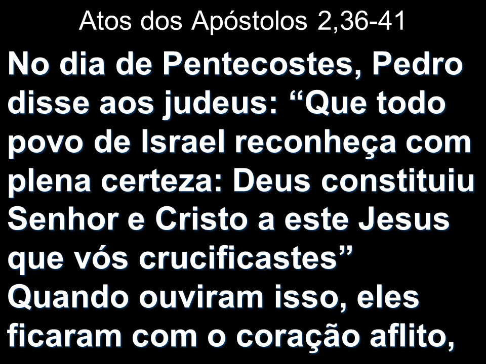 Atos dos Apóstolos 2,36-41 No dia de Pentecostes, Pedro disse aos judeus: Que todo povo de Israel reconheça com plena certeza: Deus constituiu Senhor