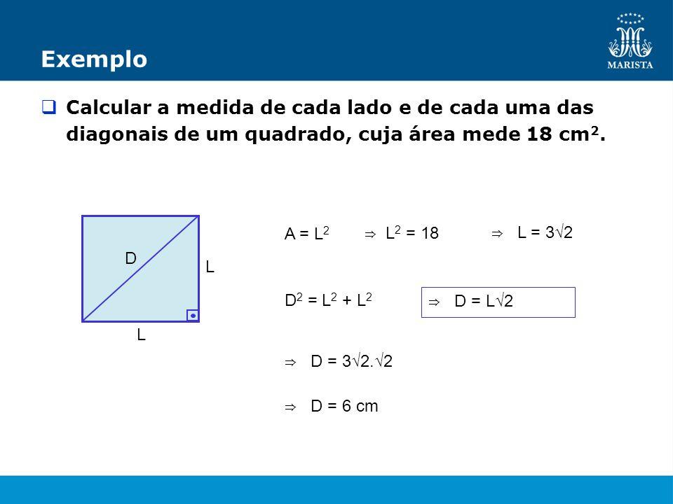 Exemplo Calcular a medida de cada lado e de cada uma das diagonais de um quadrado, cuja área mede 18 cm 2. L L D A = L 2 L 2 = 18 L = 3 2 D 2 = L 2 +