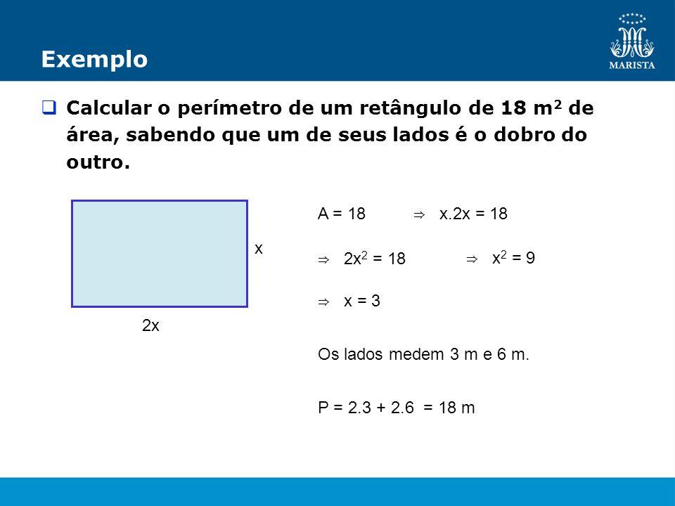 Exemplo Calcular o perímetro de um retângulo de 18 m 2 de área, sabendo que um de seus lados é o dobro do outro. 2x x A = 18 x.2x = 18 2 x 2 = 18 x 2