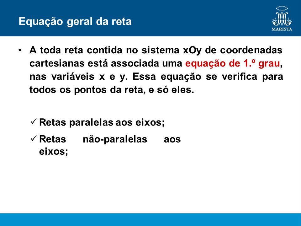 Equação geral da reta A toda reta contida no sistema xOy de coordenadas cartesianas está associada uma equação de 1.º grau, nas variáveis x e y. Essa