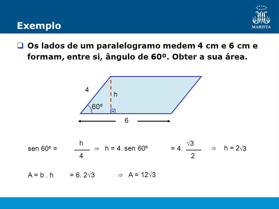 6 4 60º Exemplo Os lados de um paralelogramo medem 4 cm e 6 cm e formam, entre si, ângulo de 60º. Obter a sua área. h sen 60º = h 4 h = 4. sen 60º= 4.