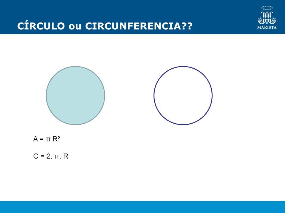CÍRCULO ou CIRCUNFERENCIA?? A = π R² C = 2. π. R