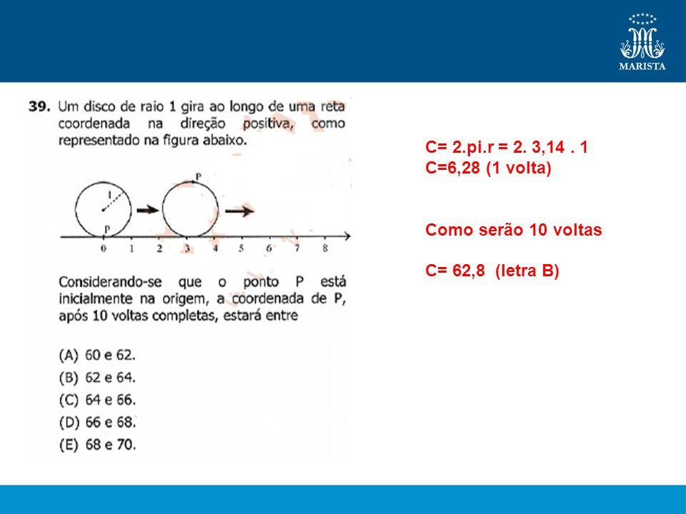 C= 2.pi.r = 2. 3,14. 1 C=6,28 (1 volta) Como serão 10 voltas C= 62,8 (letra B)