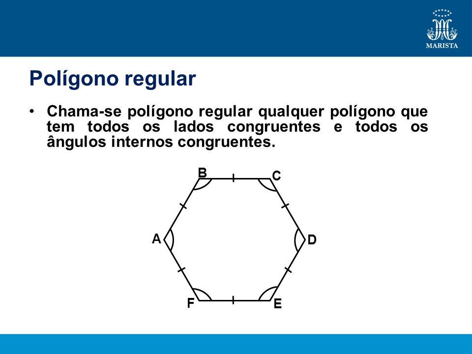 Polígono regular Chama-se polígono regular qualquer polígono que tem todos os lados congruentes e todos os ângulos internos congruentes. B A C D E F