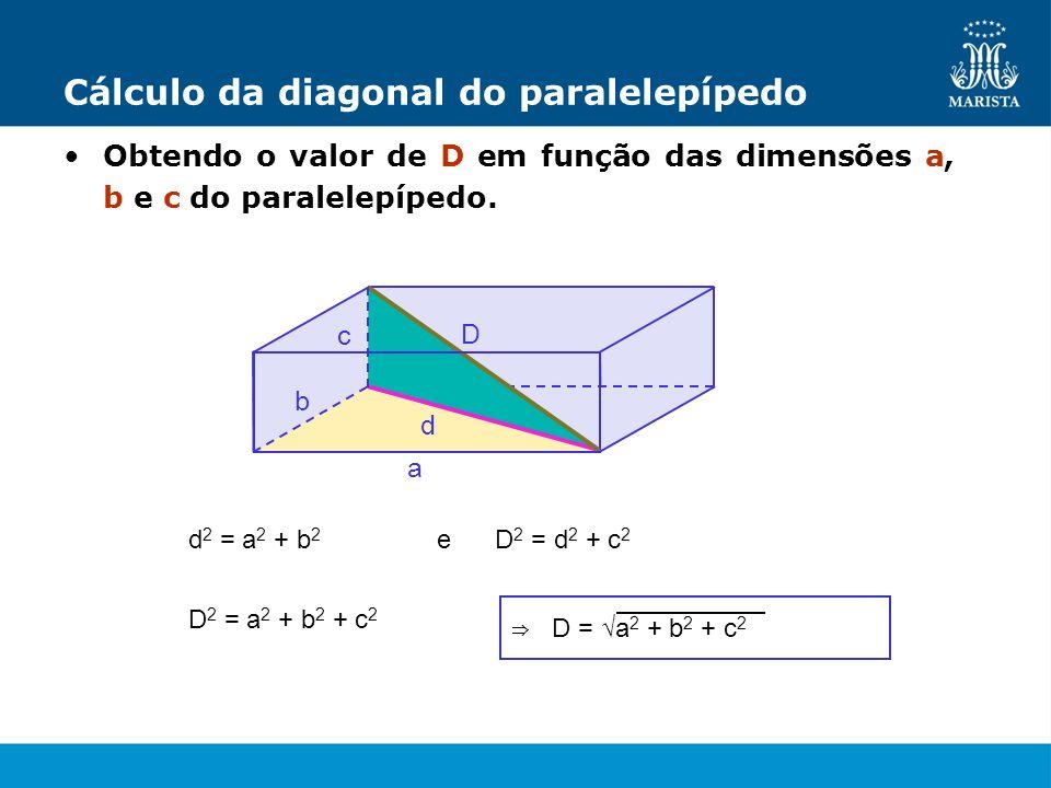 b a Cálculo da diagonal do paralelepípedo Obtendo o valor de D em função das dimensões a, b e c do paralelepípedo. c D d 2 = a 2 + b 2 e D 2 = d 2 + c