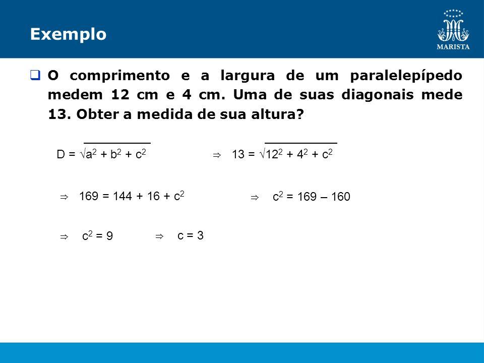 Exemplo O comprimento e a largura de um paralelepípedo medem 12 cm e 4 cm. Uma de suas diagonais mede 13. Obter a medida de sua altura? D = a 2 + b 2