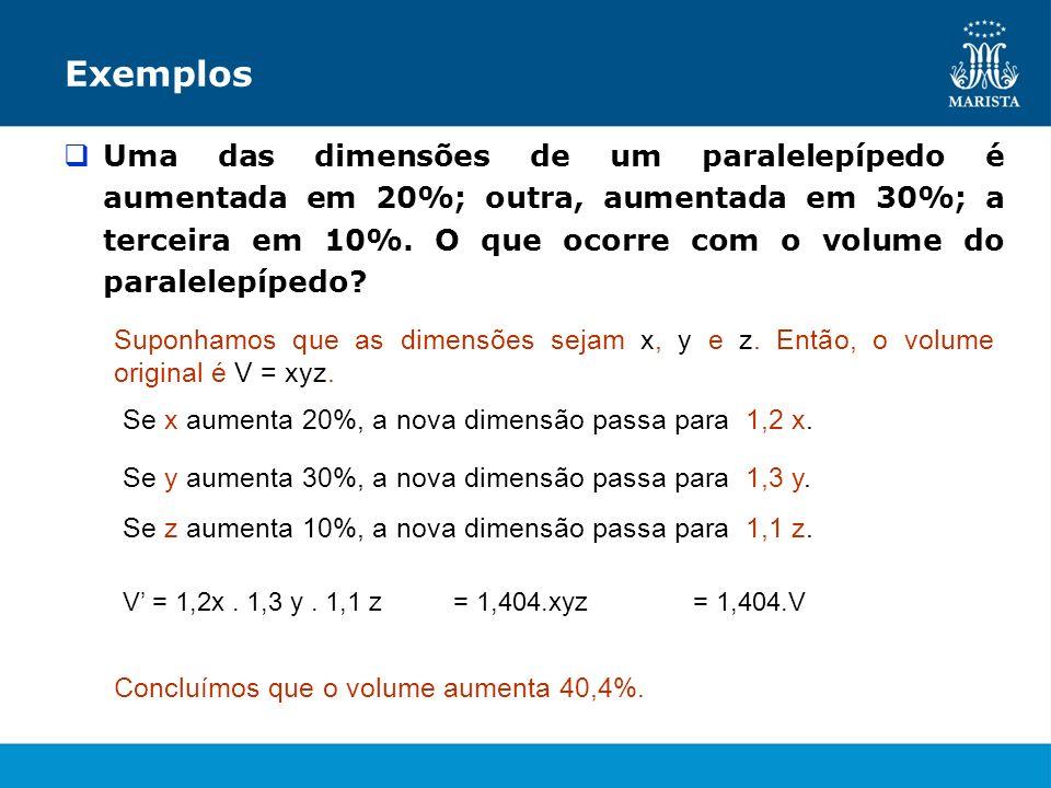 Exemplos Uma das dimensões de um paralelepípedo é aumentada em 20%; outra, aumentada em 30%; a terceira em 10%. O que ocorre com o volume do paralelep