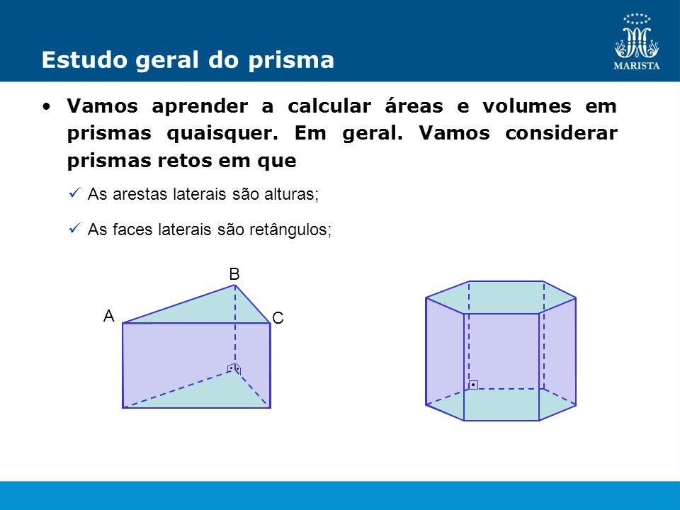 Estudo geral do prisma Vamos aprender a calcular áreas e volumes em prismas quaisquer. Em geral. Vamos considerar prismas retos em que As arestas late