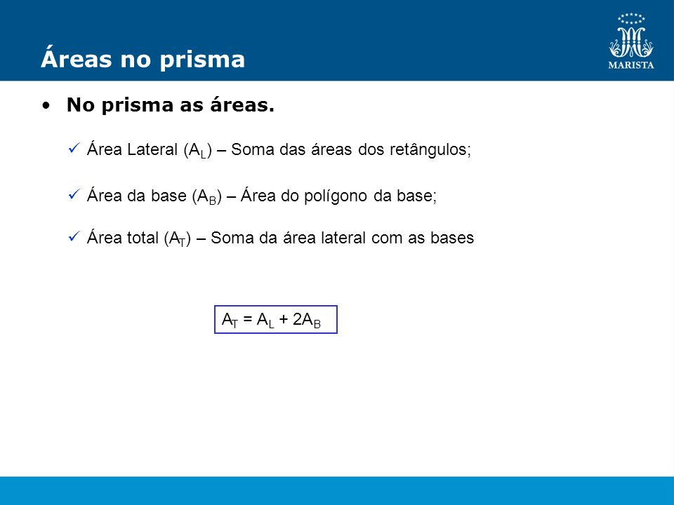 Áreas no prisma No prisma as áreas. Área Lateral (A L ) – Soma das áreas dos retângulos; Área da base (A B ) – Área do polígono da base; Área total (A