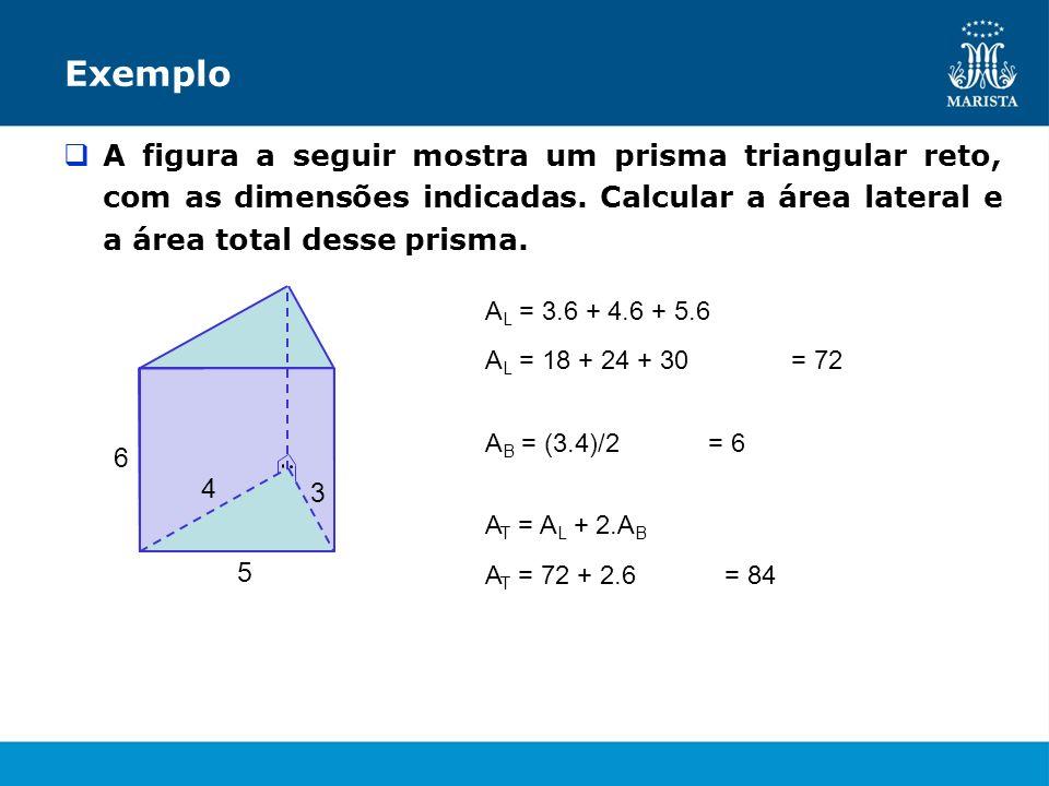Exemplo A figura a seguir mostra um prisma triangular reto, com as dimensões indicadas. Calcular a área lateral e a área total desse prisma. 3 5 6 4 A