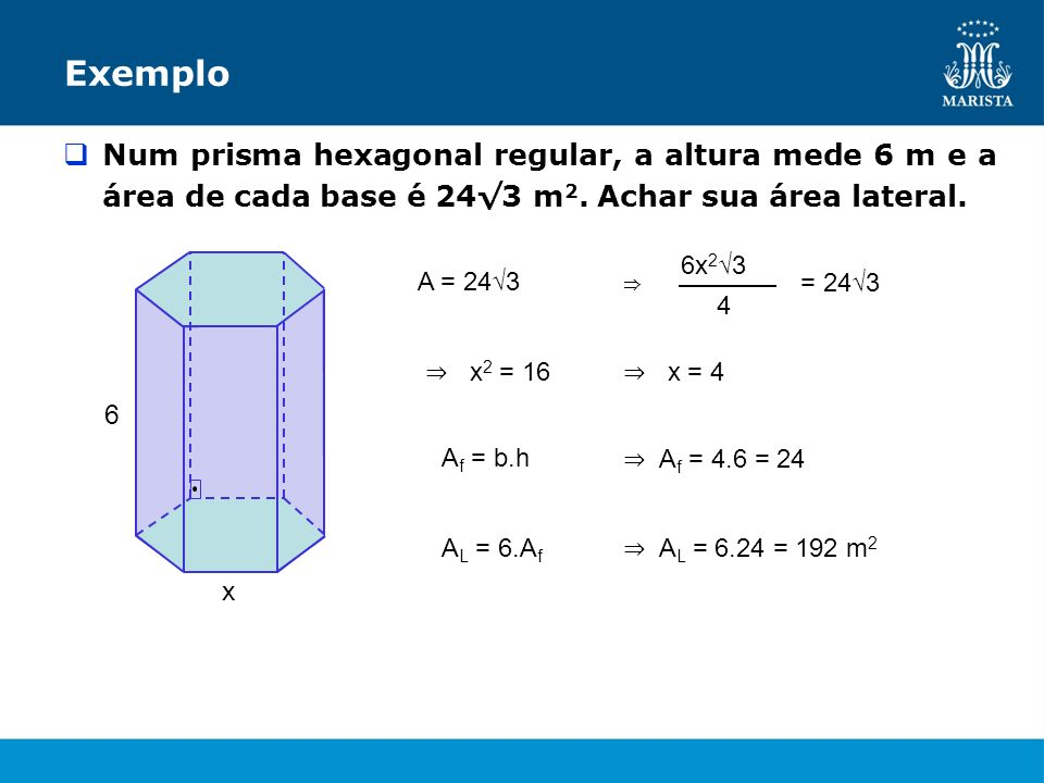 Exemplo Num prisma hexagonal regular, a altura mede 6 m e a área de cada base é 243 m 2. Achar sua área lateral. x 6 A = 243 4 6x 2 3 = 24 3 x 2 = 16