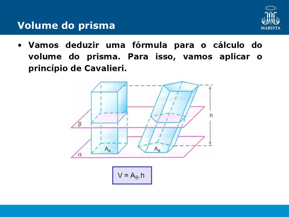 Volume do prisma Vamos deduzir uma fórmula para o cálculo do volume do prisma. Para isso, vamos aplicar o princípio de Cavalieri. V = A B.h