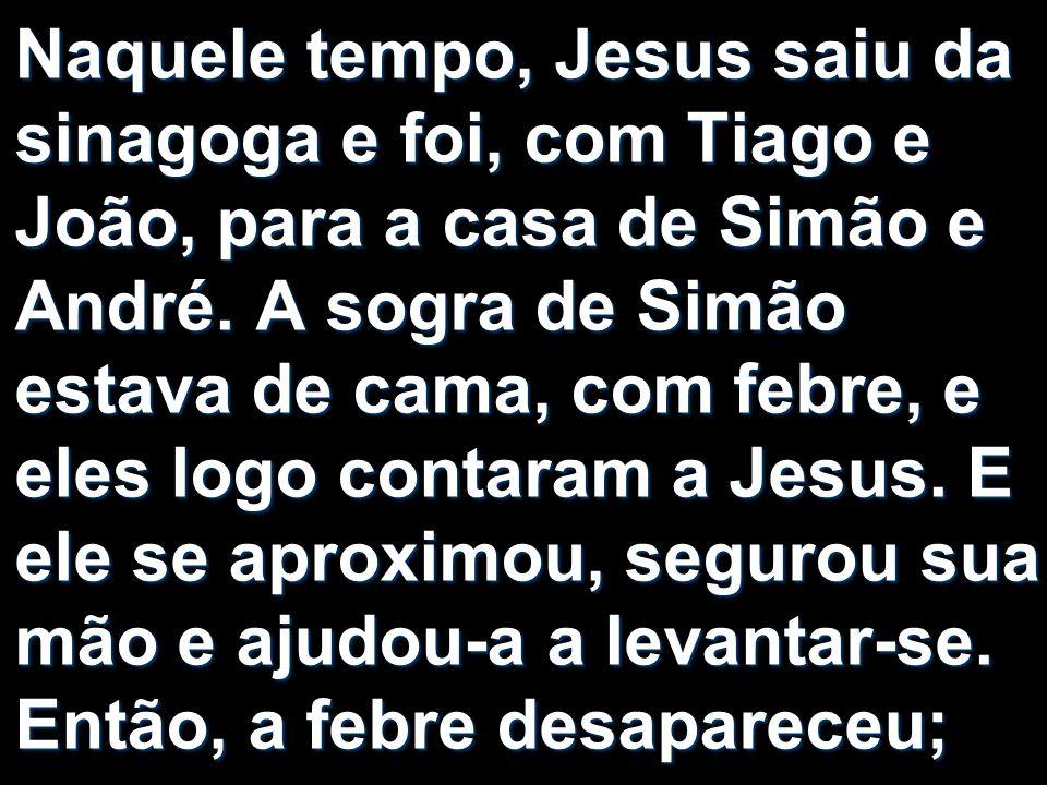 Naquele tempo, Jesus saiu da sinagoga e foi, com Tiago e João, para a casa de Simão e André. A sogra de Simão estava de cama, com febre, e eles logo c